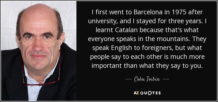 I first went to Barcelona in 1975 after university, and I stayed for three years. I learnt Catalan because that's what everyone speaks in the mountains. They speak English to foreigners, but what people say to each other is much more important than what they say to you. - Colm Toibin