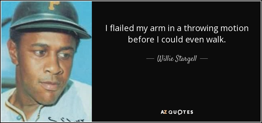 I flailed my arm in a throwing motion before I could even walk. - Willie Stargell