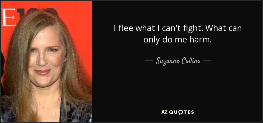 I flee what I can't fight. What can only do me harm. - Suzanne Collins