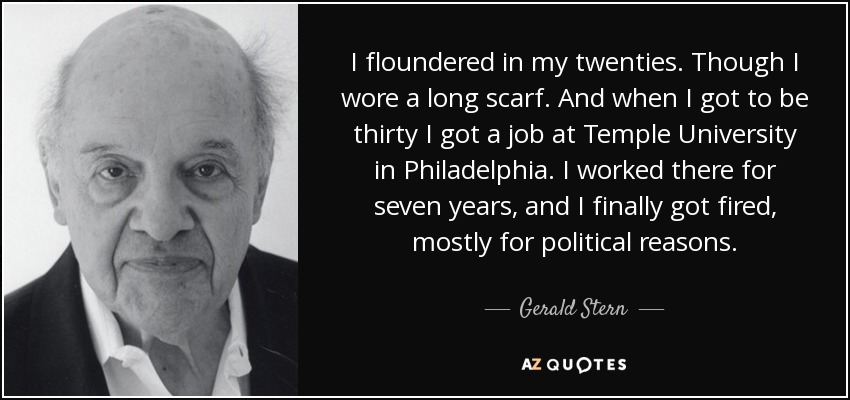 I floundered in my twenties. Though I wore a long scarf. And when I got to be thirty I got a job at Temple University in Philadelphia. I worked there for seven years, and I finally got fired, mostly for political reasons. - Gerald Stern