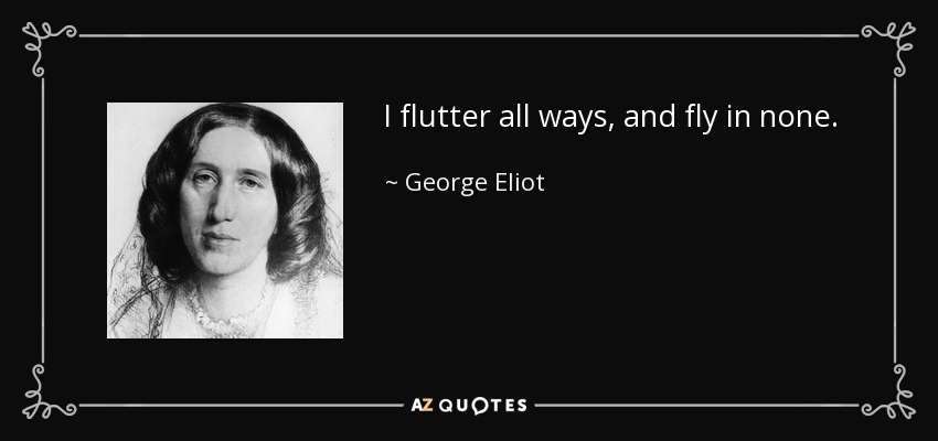 I flutter all ways, and fly in none. - George Eliot