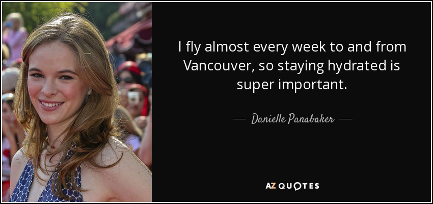 I fly almost every week to and from Vancouver, so staying hydrated is super important. - Danielle Panabaker