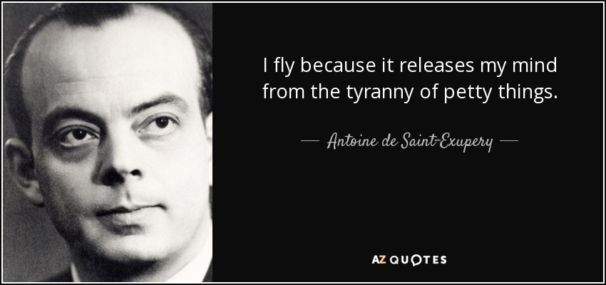 I fly because it releases my mind from the tyranny of petty things. - Antoine de Saint-Exupery
