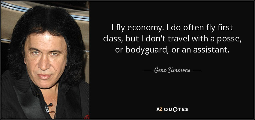 I fly economy. I do often fly first class, but I don't travel with a posse, or bodyguard, or an assistant. - Gene Simmons