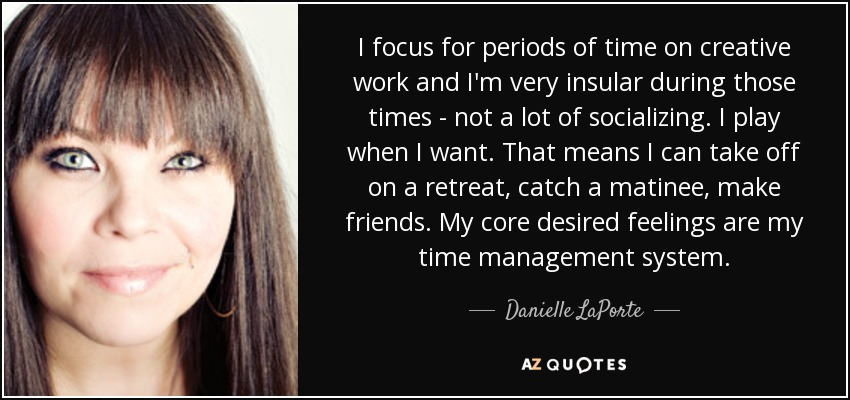 I focus for periods of time on creative work and I'm very insular during those times - not a lot of socializing. I play when I want. That means I can take off on a retreat, catch a matinee, make friends. My core desired feelings are my time management system. - Danielle LaPorte