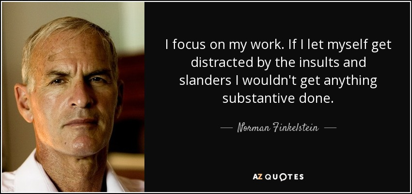 I focus on my work. If I let myself get distracted by the insults and slanders I wouldn't get anything substantive done. - Norman Finkelstein