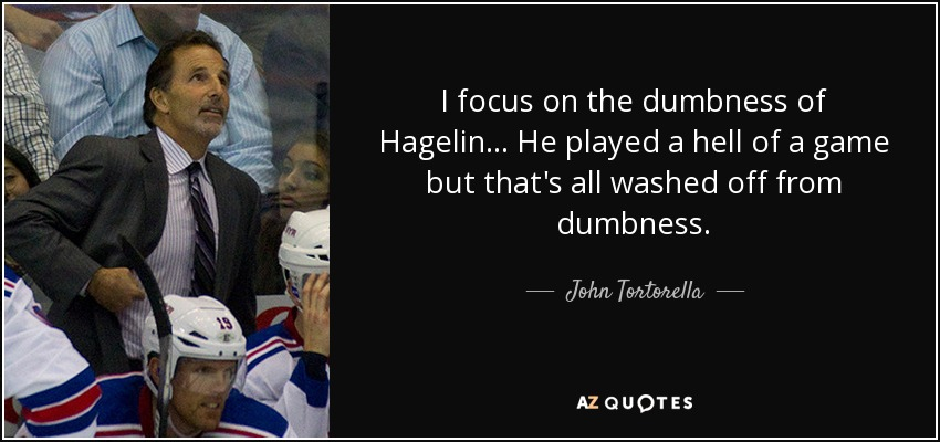 I focus on the dumbness of Hagelin... He played a hell of a game but that's all washed off from dumbness. - John Tortorella