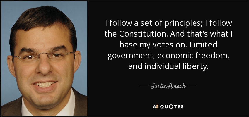 I follow a set of principles; I follow the Constitution. And that's what I base my votes on. Limited government, economic freedom, and individual liberty. - Justin Amash