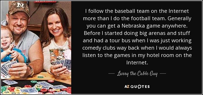 I follow the baseball team on the Internet more than I do the football team. Generally you can get a Nebraska game anywhere. Before I started doing big arenas and stuff and had a tour bus when I was just working comedy clubs way back when I would always listen to the games in my hotel room on the Internet. - Larry the Cable Guy