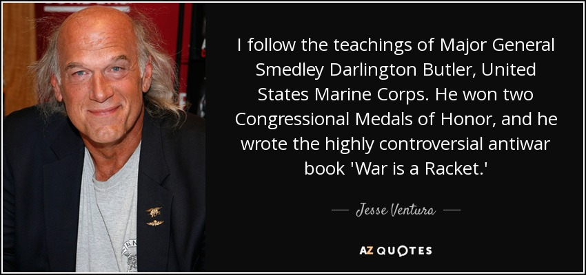 I follow the teachings of Major General Smedley Darlington Butler, United States Marine Corps. He won two Congressional Medals of Honor, and he wrote the highly controversial antiwar book 'War is a Racket.' - Jesse Ventura