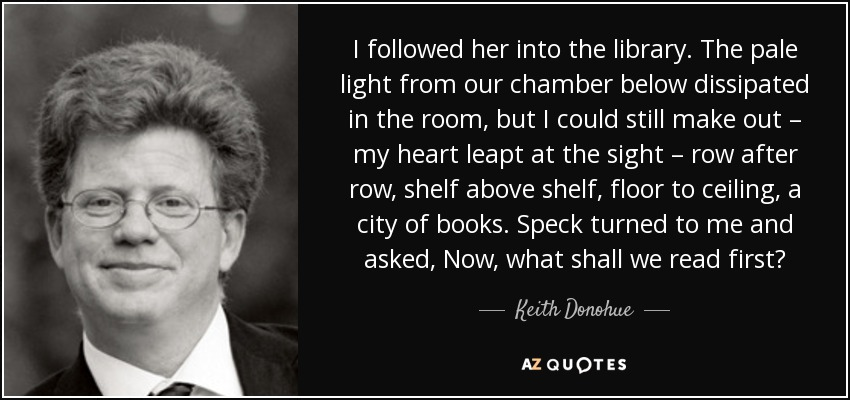 I followed her into the library. The pale light from our chamber below dissipated in the room, but I could still make out – my heart leapt at the sight – row after row, shelf above shelf, floor to ceiling, a city of books. Speck turned to me and asked, Now, what shall we read first? - Keith Donohue