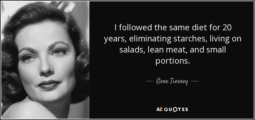 I followed the same diet for 20 years, eliminating starches, living on salads, lean meat, and small portions. - Gene Tierney