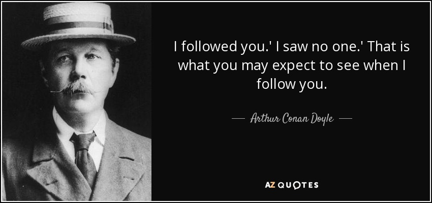 I followed you.' I saw no one.' That is what you may expect to see when I follow you. - Arthur Conan Doyle