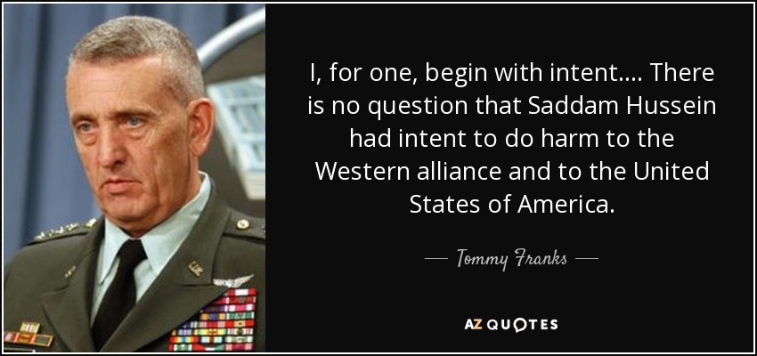I, for one, begin with intent. ... There is no question that Saddam Hussein had intent to do harm to the Western alliance and to the United States of America. - Tommy Franks