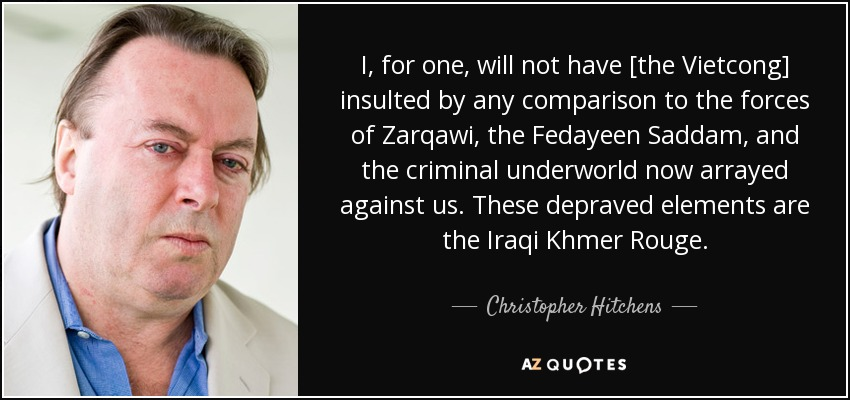 I, for one, will not have [the Vietcong] insulted by any comparison to the forces of Zarqawi, the Fedayeen Saddam, and the criminal underworld now arrayed against us. These depraved elements are the Iraqi Khmer Rouge. - Christopher Hitchens