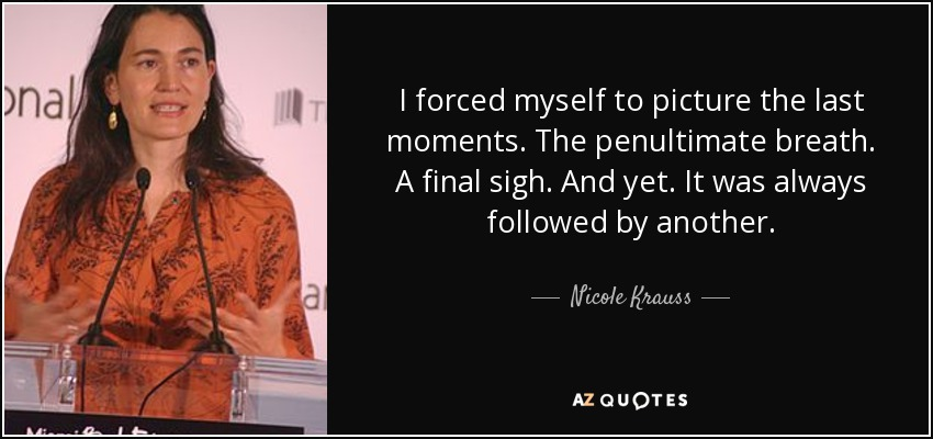 I forced myself to picture the last moments. The penultimate breath. A final sigh. And yet. It was always followed by another. - Nicole Krauss
