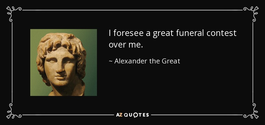 I foresee a great funeral contest over me. - Alexander the Great