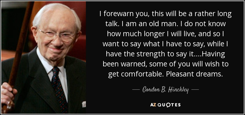 I forewarn you, this will be a rather long talk. I am an old man. I do not know how much longer I will live, and so I want to say what I have to say, while I have the strength to say it. ...Having been warned, some of you will wish to get comfortable. Pleasant dreams. - Gordon B. Hinckley