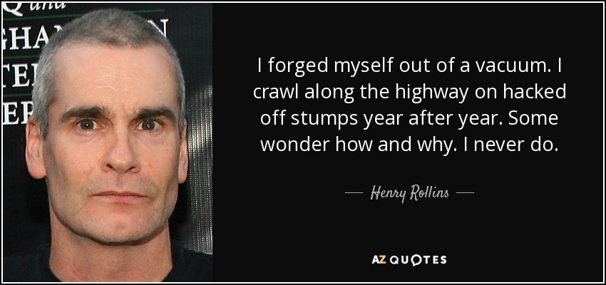 I forged myself out of a vacuum. I crawl along the highway on hacked off stumps year after year. Some wonder how and why. I never do. - Henry Rollins