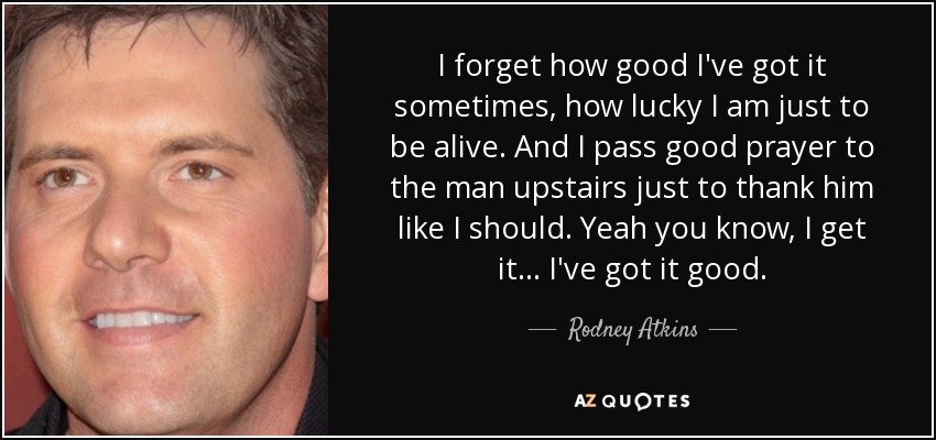 I forget how good I've got it sometimes, how lucky I am just to be alive. And I pass good prayer to the man upstairs just to thank him like I should. Yeah you know, I get it... I've got it good. - Rodney Atkins