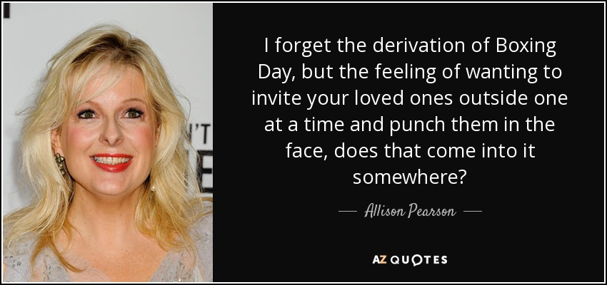 I forget the derivation of Boxing Day, but the feeling of wanting to invite your loved ones outside one at a time and punch them in the face, does that come into it somewhere? - Allison Pearson