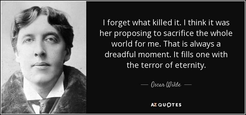 I forget what killed it. I think it was her proposing to sacrifice the whole world for me. That is always a dreadful moment. It fills one with the terror of eternity. - Oscar Wilde