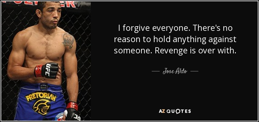 I forgive everyone. There's no reason to hold anything against someone. Revenge is over with. - Jose Aldo