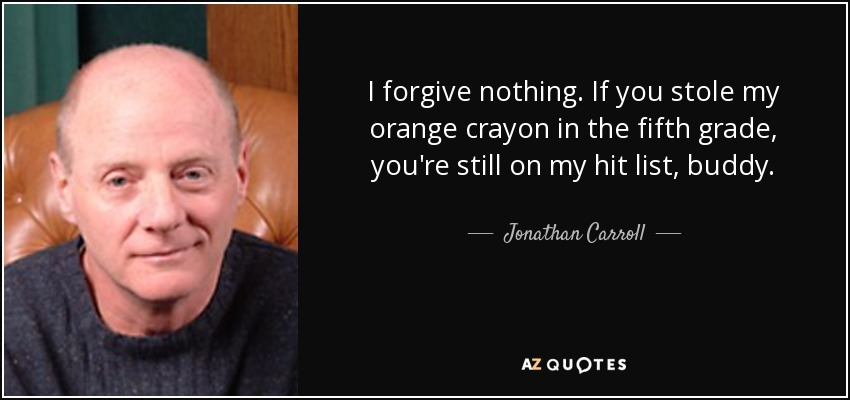 I forgive nothing. If you stole my orange crayon in the fifth grade, you're still on my hit list, buddy. - Jonathan Carroll
