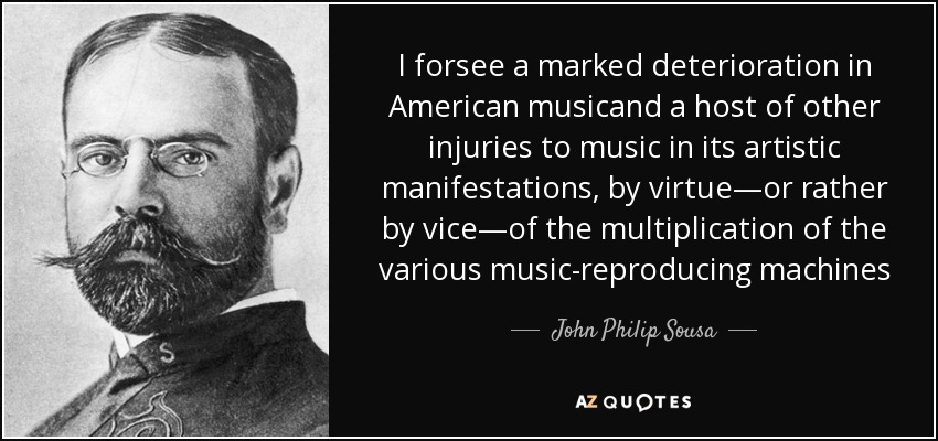 I forsee a marked deterioration in American musicand a host of other injuries to music in its artistic manifestations, by virtue—or rather by vice—of the multiplication of the various music-reproducing machines - John Philip Sousa
