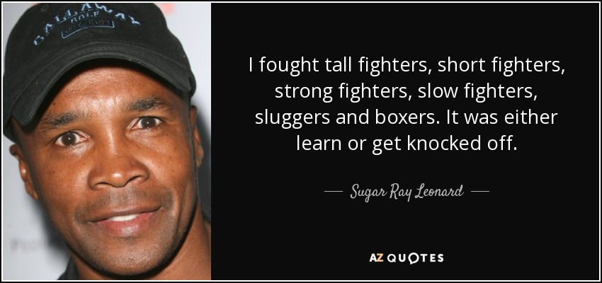 I fought tall fighters, short fighters, strong fighters, slow fighters, sluggers and boxers. It was either learn or get knocked off. - Sugar Ray Leonard