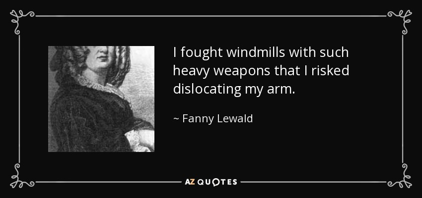 I fought windmills with such heavy weapons that I risked dislocating my arm. - Fanny Lewald