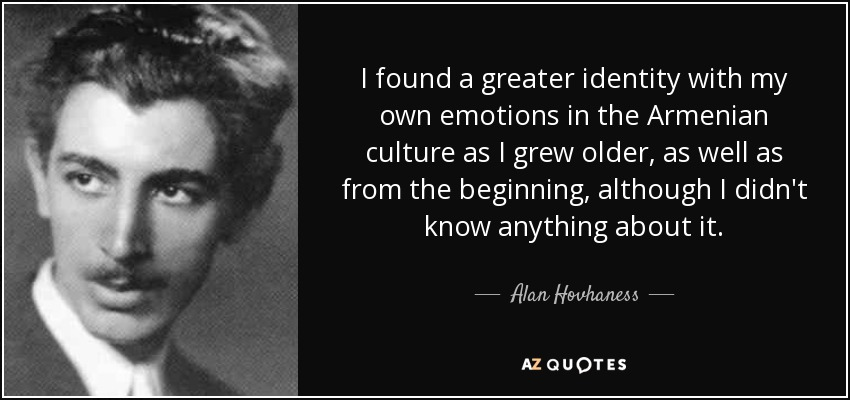 I found a greater identity with my own emotions in the Armenian culture as I grew older, as well as from the beginning, although I didn't know anything about it. - Alan Hovhaness