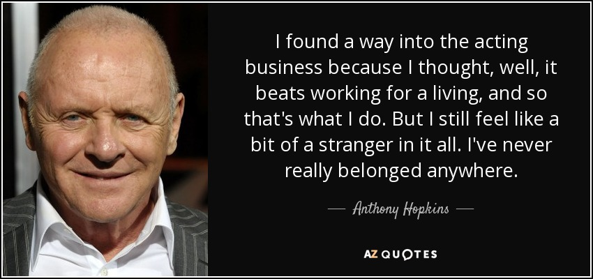 I found a way into the acting business because I thought, well, it beats working for a living, and so that's what I do. But I still feel like a bit of a stranger in it all. I've never really belonged anywhere. - Anthony Hopkins
