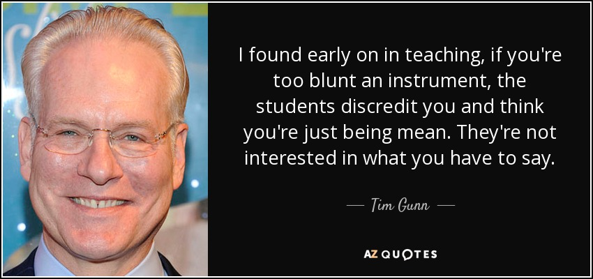 I found early on in teaching, if you're too blunt an instrument, the students discredit you and think you're just being mean. They're not interested in what you have to say. - Tim Gunn