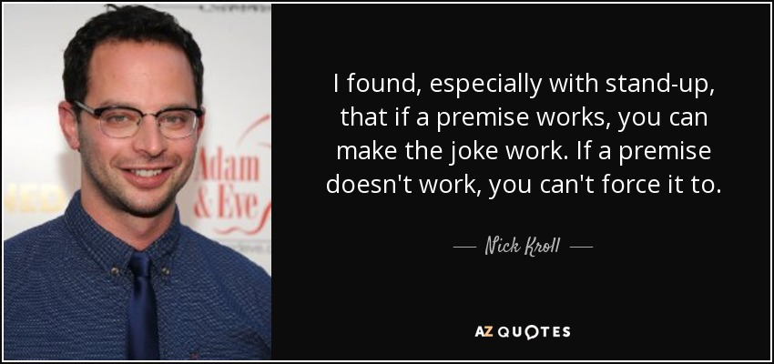 I found, especially with stand-up, that if a premise works, you can make the joke work. If a premise doesn't work, you can't force it to. - Nick Kroll