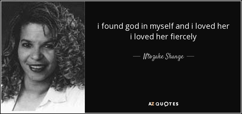 i found god in myself and i loved her i loved her fiercely - Ntozake Shange
