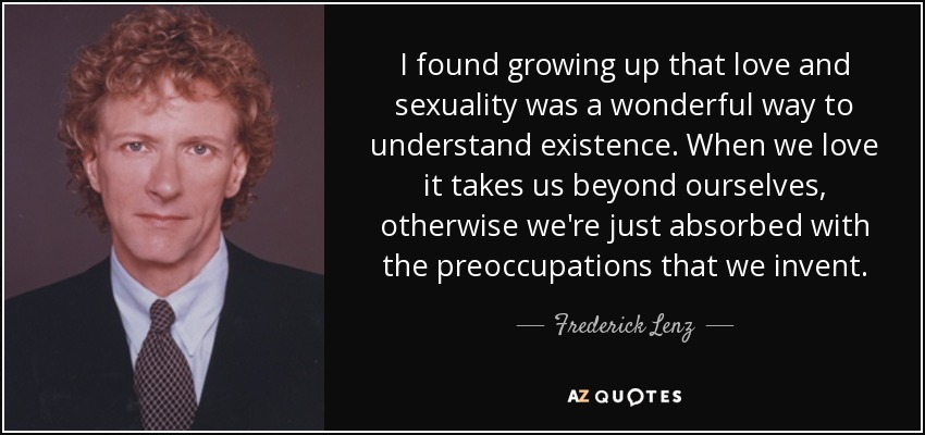 I found growing up that love and sexuality was a wonderful way to understand existence. When we love it takes us beyond ourselves, otherwise we're just absorbed with the preoccupations that we invent. - Frederick Lenz
