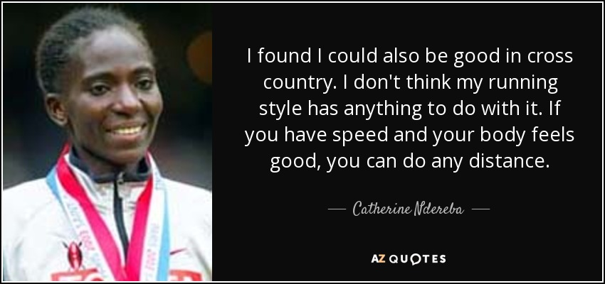 I found I could also be good in cross country. I don't think my running style has anything to do with it. If you have speed and your body feels good, you can do any distance. - Catherine Ndereba