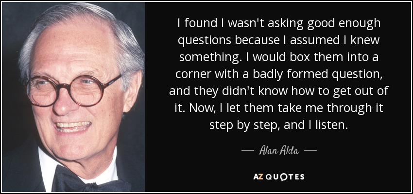 I found I wasn't asking good enough questions because I assumed I knew something. I would box them into a corner with a badly formed question, and they didn't know how to get out of it. Now, I let them take me through it step by step, and I listen. - Alan Alda