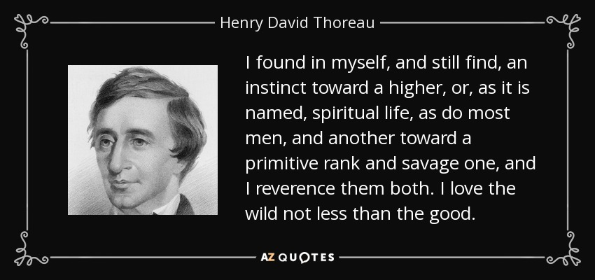 I found in myself, and still find, an instinct toward a higher, or, as it is named, spiritual life, as do most men, and another toward a primitive rank and savage one, and I reverence them both. I love the wild not less than the good. - Henry David Thoreau
