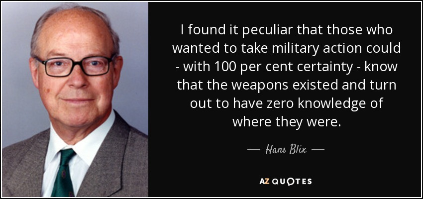 I found it peculiar that those who wanted to take military action could - with 100 per cent certainty - know that the weapons existed and turn out to have zero knowledge of where they were. - Hans Blix