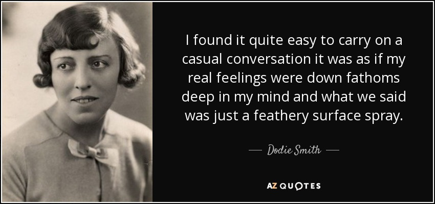 I found it quite easy to carry on a casual conversation it was as if my real feelings were down fathoms deep in my mind and what we said was just a feathery surface spray. - Dodie Smith