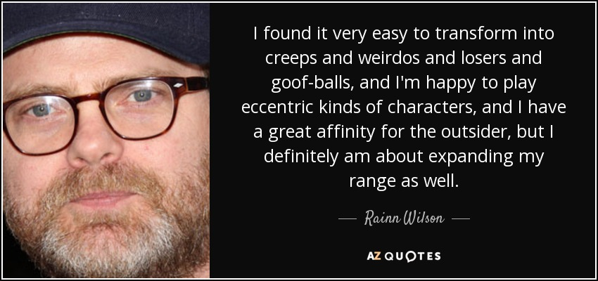 I found it very easy to transform into creeps and weirdos and losers and goof-balls, and I'm happy to play eccentric kinds of characters, and I have a great affinity for the outsider, but I definitely am about expanding my range as well. - Rainn Wilson