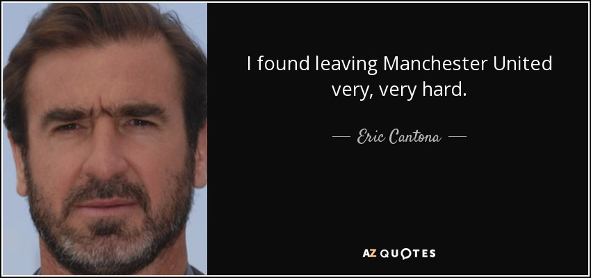 I found leaving Manchester United very, very hard. - Eric Cantona