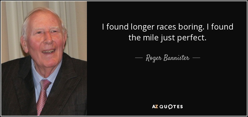 I found longer races boring. I found the mile just perfect. - Roger Bannister