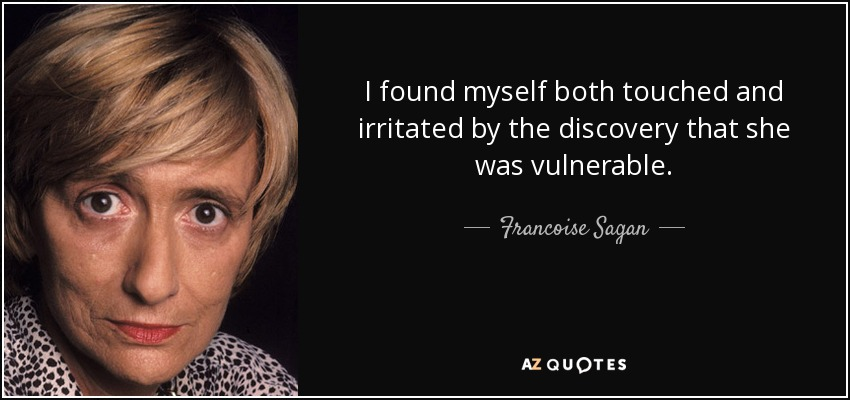 I found myself both touched and irritated by the discovery that she was vulnerable. - Francoise Sagan