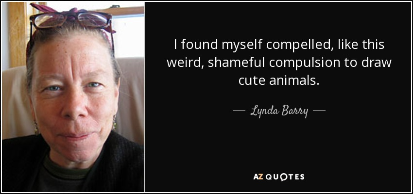 I found myself compelled, like this weird, shameful compulsion to draw cute animals. - Lynda Barry