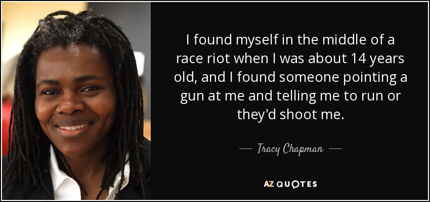 I found myself in the middle of a race riot when I was about 14 years old, and I found someone pointing a gun at me and telling me to run or they'd shoot me. - Tracy Chapman