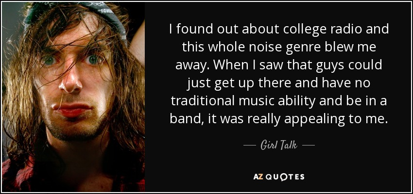 I found out about college radio and this whole noise genre blew me away. When I saw that guys could just get up there and have no traditional music ability and be in a band, it was really appealing to me. - Girl Talk