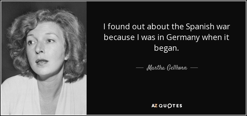 I found out about the Spanish war because I was in Germany when it began. - Martha Gellhorn